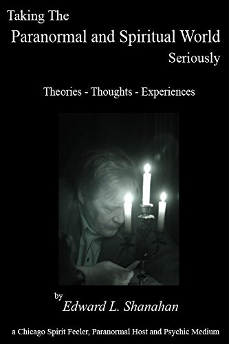 Taking The Paranormal and Spiritual World Seriously.  Theories - Thoughts - Experiences. Book by Edward Shanahan
